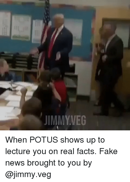 Facts, Fake, and Memes: JIMMYVEG When POTUS shows up to lecture you on real facts. Fake news brought to you by @jimmy.veg