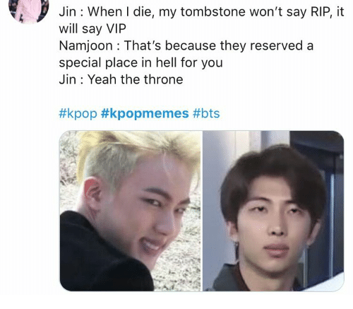 Yeah, Bts, and Hell: Jin : When I die, my tombstone won't say RIP, it  will say VIP  Namjoon That's because they reserved a  special place in hell for you  Jin Yeah the throne