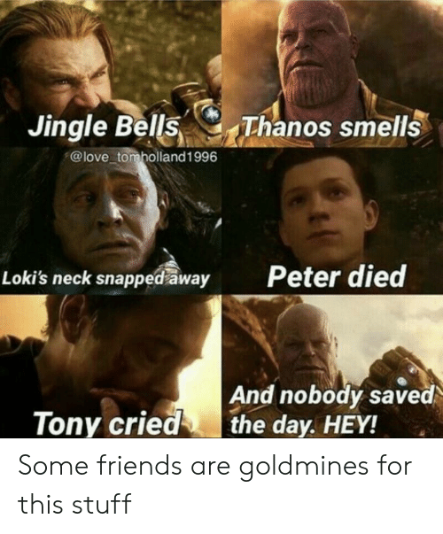 Friends, Jingle Bells, and Love: Jingle Bells Thanos sm  @love tomholland1996  Peter died  Loki's neck snapped away  And nobody saved  the day. HEY!  Tony cried Some friends are goldmines for this stuff