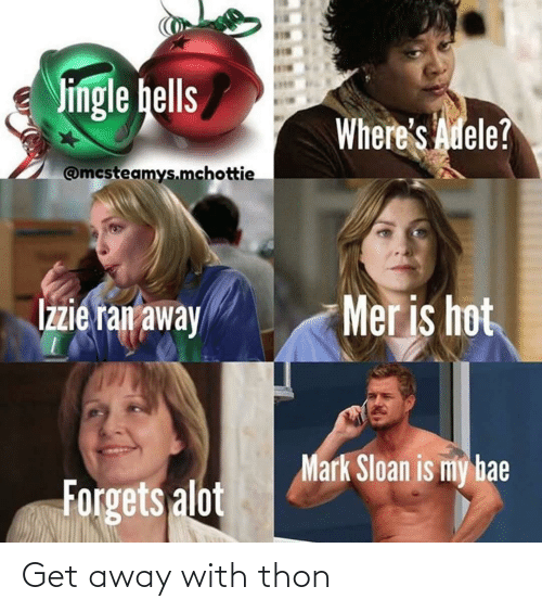 Adele, Bae, and Mark Sloan: Jingle hells  Where's Adele?  @mcsteamys.mchottie  Izzie ran away  Mer is hot  Mark Sloan is my bae  Forgets alot Get away with thon
