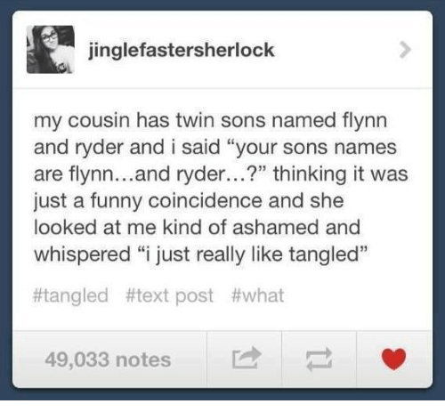 """Funny, Memes, and Text: jinglefastersherlock  my cousin has twin sons named flynn  and ryder and i said """"your sons names  are flynn...and ryder...?"""" thinking it was  just a funny coincidence and she  looked at me kind of ashamed and  whispered """"i just really like tangled""""  13  Mangled #text post #what  49,033 notes  -"""