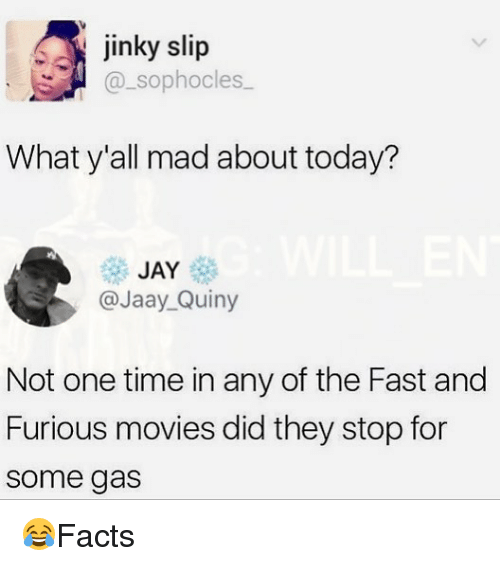 Jay, Memes, and Movies: jinky slip  _sophocles  What y'all mad about today?  JAY  @Jaay_Quiny  Not one time in any of the Fast and  Furious movies did they stop for  some gas 😂Facts