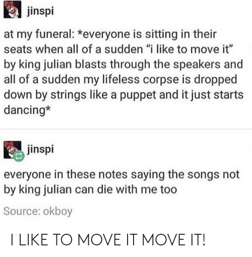 """Dancing, Songs, and Puppet: jinspi  at my funeral: *everyone is sitting in their  seats when all of a sudden """"i like to move it""""  by king julian blasts through the speakers and  all of a sudden my lifeless corpse is dropped  down by strings like a puppet and it just starts  dancing*  jinspi  everyone in these notes saying the songs not  by king julian can die with me too  Source: okboy I LIKE TO MOVE IT MOVE IT!"""