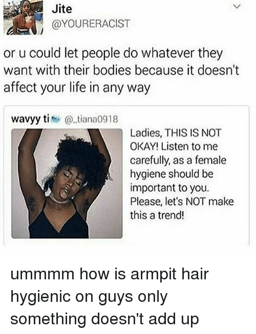Bodies , Life, and Memes: Jite  @YOURERACIST  or u could let people do whatever they  want with their bodies because it doesn't  affect your life in any way  wavyy titiana0918  Ladies, THIS IS NOT  OKAY! Listen to me  carefully, as a female  hygiene should be  important to you.  Please, let's NOT make  this a trend! ummmm how is armpit hair hygienic on guys only something doesn't add up