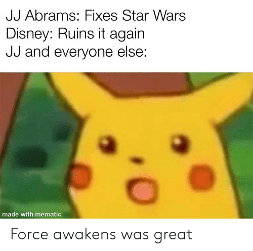 Disney, Star Wars, and Star: JJ Abrams: Fixes Star Wars  Disney: Ruins it again  JJ and everyone else:  made with mematic Force awakens was great