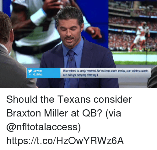 Memes, Jj Watt, and Texans: JJ Watt  @JJWatt  Minor setback for a major comeback. We've all seen what's possible, can't wait to see what's  next. With you every step of the way 4. Should the Texans consider Braxton Miller at QB? (via @nfltotalaccess) https://t.co/HzOwYRWz6A