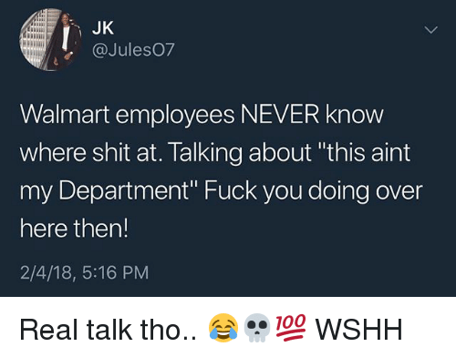 """Fuck You, Memes, and Shit: JK  @Jules07  Walmart employees NEVER know  where shit at. Talking about """"this aint  my Department"""" Fuck you doing over  here ther!  2/4/18, 5:16 PM Real talk tho.. 😂💀💯 WSHH"""