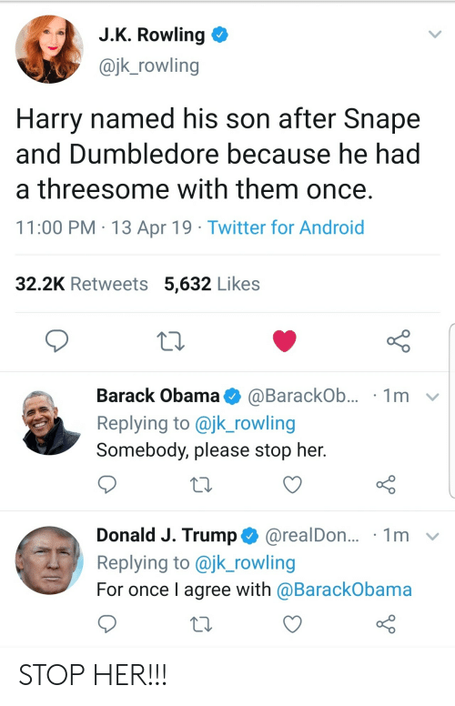 Android, Dumbledore, and Obama: JK Rowling  @jk_rowling  Harry named his son after Snape  and Dumbledore because he had  a threesome with them once  11:00 PM 13 Apr 19 Twitter for Android  32.2K Retweets 5,632 Likes  Barack Obama @Barackob.. . 1 m  Replying to @jk_rowling  Somebody, please stop her  Donald J. Trump @realDon.. 1m v  Replying to @jk_rowling  For once l agree with @BarackObama STOP HER!!!