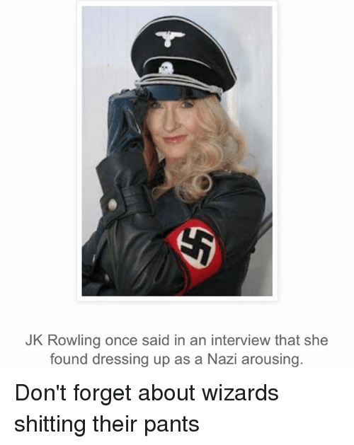 Dank Memes, Interview, and Ans: JK Rowling once said in an interview that she  found dressing up as a Nazi arousing. Don't forget about wizards shitting their pants