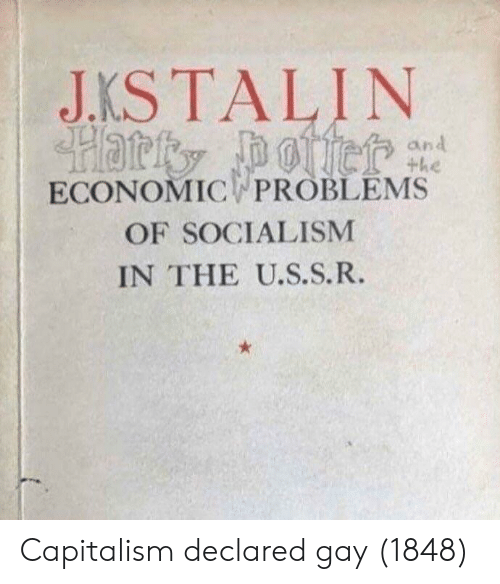 Capitalism, Socialism, and Gay: JKSTALIN  ECONOMIC PROBLEMS  OF SOCIALISM  IN THE U.S.S.R. Capitalism declared gay (1848)
