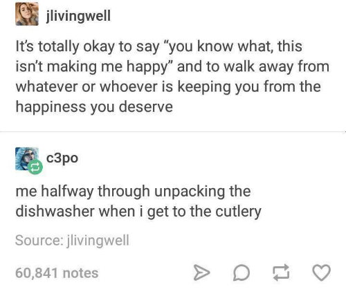 "Happy, Okay, and Humans of Tumblr: jlivingwell  It's totally okay to say ""you know what, this  isn't making me happy"" and to walk away from  whatever or whoever is keeping you from the  happiness you deserve  c3po  me halfway through unpacking the  dishwasher when i get to the cutlery  Source: jlivingwell  60,841 notes"