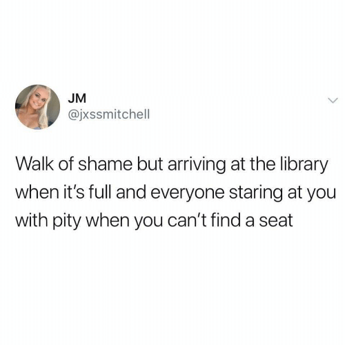 Library, Pity, and Walk of Shame: JM  @jxssmitchell  Walk of shame but arriving at the library  when it's full and everyone staring at you  with pity when you can't find a seat