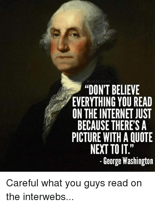 "Internet, Memes, and George Washington: JM ZCAV  ""DON'T BELIEVE  EVERYTHING YOU READ  ON THE INTERNET JUST  BECAUSE THERES A  PICTURE WITH A QUOTE  NEXT TO IT""  George Washington Careful what you guys read on the interwebs..."