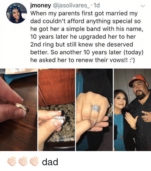 Dad, Memes, and Parents: jmoney @jasolivares.1d  When my parents first got married my  dad couldn't afford anything special so  he got her a simple band with his name,  10 years later he upgraded her to her  2nd ring but still knew she deserved  better. So another 10 years later (today)  he asked her to renew their vows!! ') 👏🏻👏🏻👏🏻 dad