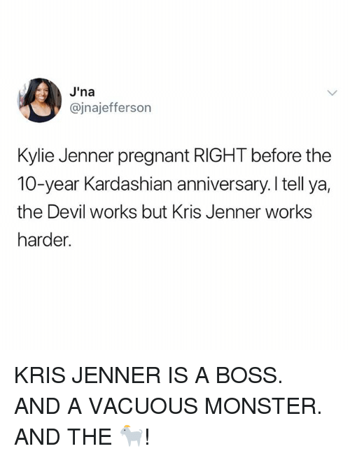 Kris Jenner, Kylie Jenner, and Memes: J'na  @jnajefferson  Kylie Jenner pregnant RIGHT before the  10-year Kardashian anniversary.I tell ya,  the Devil works but Kris Jenner works  harder. KRIS JENNER IS A BOSS. AND A VACUOUS MONSTER. AND THE 🐐!