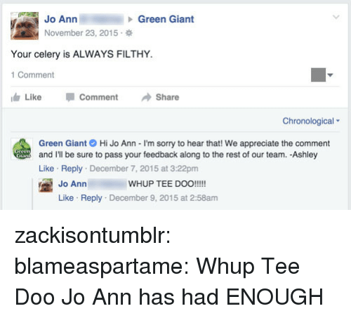 Sorry, Target, and Tumblr: Jo Ann  November 23, 2015  Green Giant  Your celery is ALWAYS FILTHY  1 Comment  Like -Comment →Share  Chronological  Green Giant Hi Jo Ann - I'm sorry to hear that! We appreciate the comment  and I'll be sure to pass your feedback along to the rest of our team. -Ashley  Like Reply December 7, 2015 at 3:22pm  WHUP TEE DOO!!!!  Jo Ann  Like Reply December 9, 2015 at 2:58am zackisontumblr:   blameaspartame:  Whup Tee Doo  Jo Ann has had ENOUGH
