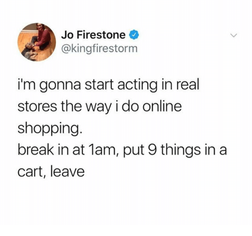Shopping, Break, and Firestone: Jo Firestone  @kingfirestorm  i'm gonna start acting in real  stores the way i do online  shopping  break in at 1am, put 9 things in a  cart, leave