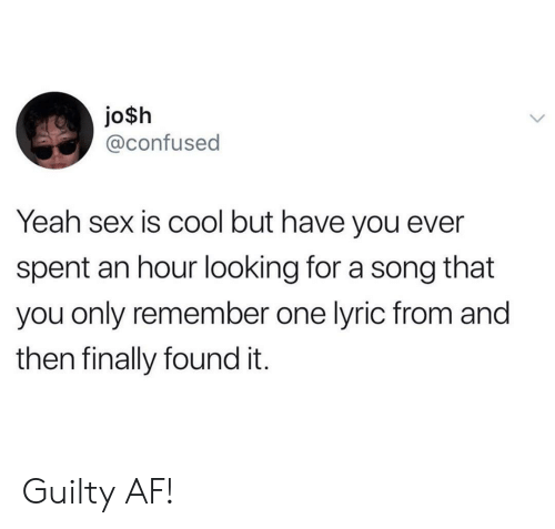 Af, Confused, and Sex: jo$h  @confused  Yeah sex is cool but have you ever  spent an hour looking for a song that  you only remember one lyric from and  then finally found it. Guilty AF!