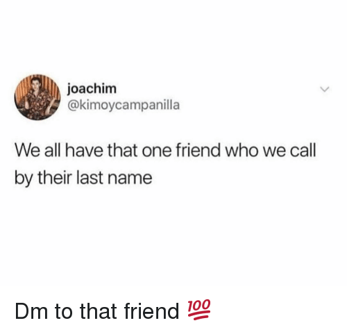 Memes, 🤖, and Who: joachim  @kimoycampanilla  We all have that one friend who we call  by their last name Dm to that friend 💯