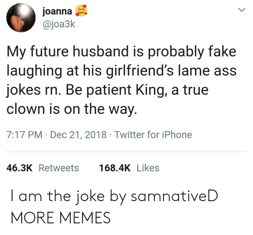 Ass, Dank, and Fake: Joanna  @joa3k  My future husband is probably fake  laughing at his girlfriend's lame ass  jokes rn. Be patient King, a true  clown is on the way  7:17 PM Dec 21, 2018 Twitter for iPhone  46.3K Retweets  168.4K Likes I am the joke by samnativeD MORE MEMES