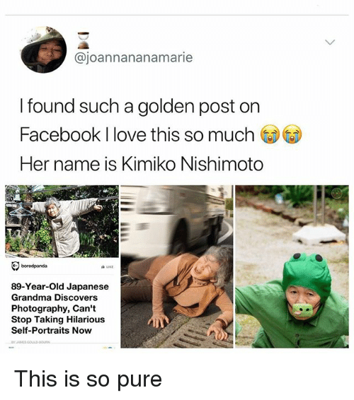 Facebook, Grandma, and Love: @joannananamarie  I found such a golden post on  Facebook I love this so much CDG)  Her name is Kimiko Nishimoto  89-Year-Old Japanese  Grandma Discovers  Photography, Can't  Stop Taking Hilarious  Self-Portraits Now This is so pure