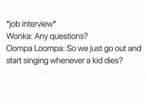 Job Interview, Memes, and Singing: job interview*  Wonka: Any questions?  Oompa Loompa: So we just go out and  start singing whenever a kid dies?