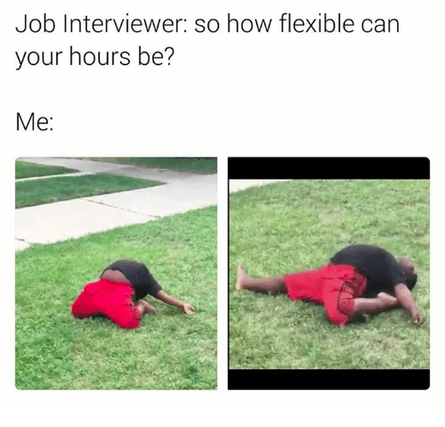 How, Job, and Can: Job Interviewer: so how flexible can  your hours be?  Me: