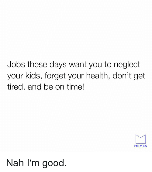 Dank, Memes, and Good: Jobs these days want you to neglect  your kids, forget your health, don't get  tired, and be on time!  MEMES Nah I'm good.