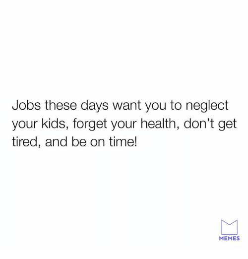 Memes, Relationships, and Jobs: Jobs these days want you to neglect  your kids, forget your health, don't get  tired, and be on time!  MEMES