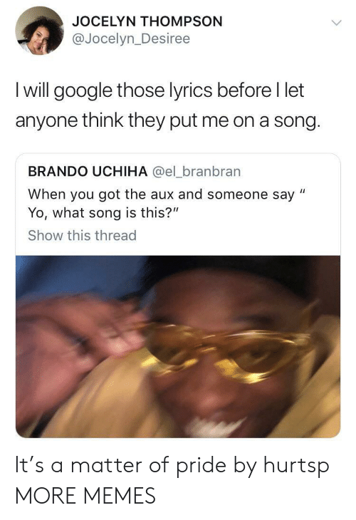 "Dank, Google, and Memes: JOCELYN THOMPSON  @Jocelyn_Desiree  I will google those lyrics before I let  anyone think they put me on a song.  BRANDO UCHIHA @el_branbran  When you got the aux and someone say ""  Yo, what song is this?""  Show this thread It's a matter of pride by hurtsp MORE MEMES"