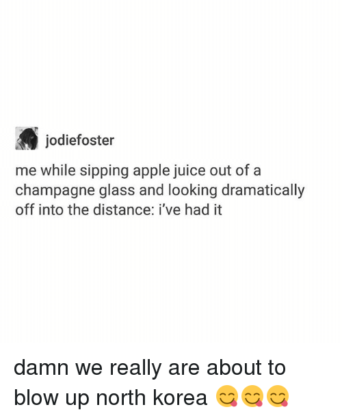 Apple, Ironic, and Juice: jodiefoster  me while sipping apple juice out of a  champagne glass and looking dramatically  off into the distance: i've had it damn we really are about to blow up north korea 😋😋😋