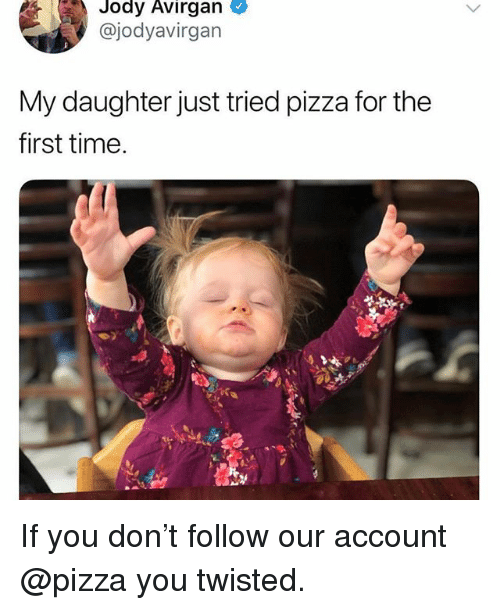 Funny, Pizza, and Time: Jody  Avirgan  @jodyavirgan  My daughter just tried pizza for the  first time. If you don't follow our account @pizza you twisted.