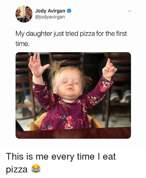 Memes, Pizza, and Time: Jody Avirgan  @jodyavirgan  My daughter just tried pizza for the first  time This is me every time I eat pizza 😂