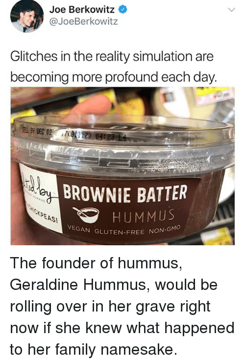 Family, Memes, and Vegan: Joe Berkowitz  @JoeBerkowitz  Glitches in the reality simulation are  becoming more profound each day.  BROWNIE BATTER  XPEAS  HUMMUS  VEGAN GLUTEN-FREE NON  ON-GMO The founder of hummus, Geraldine Hummus, would be rolling over in her grave right now if she knew what happened to her family namesake.