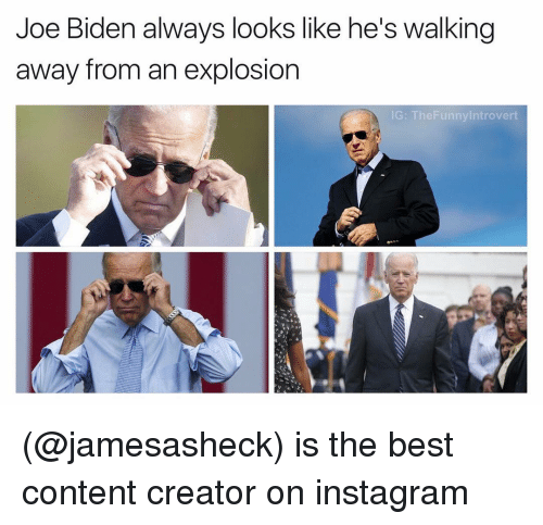 Introvert, Joe Biden, and Dank Memes: Joe Biden always looks like he's walking  away from an explosion  IG: The Funny Introvert (@jamesasheck) is the best content creator on instagram