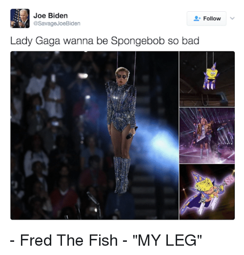 "Funny, Joe Biden, and Fred the Fish: Joe Biden  Follow  @Savage Joe Biden  Lady Gaga wanna be Spongebob so bad - Fred The Fish - ""MY LEG"""
