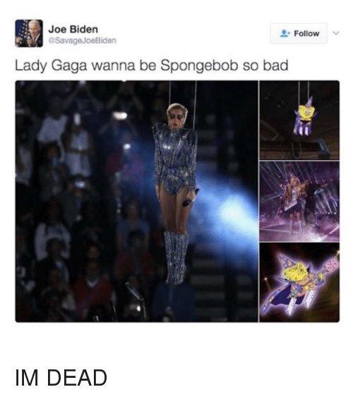 Joe Biden, Trendy, and Biden: Joe Biden  Follow  Savage JoeBiden  Lady Gaga wanna be Spongebob so bad IM DEAD