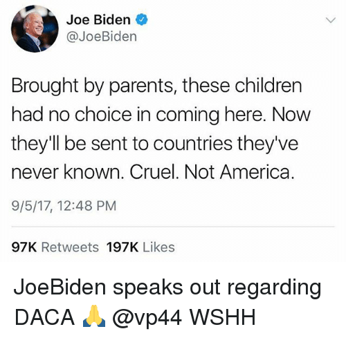 America, Children, and Joe Biden: Joe Biden  @JoeBiden  Brought by parents, these children  had no choice in coming here. Now  they'll be sent to countries they've  never known. Cruel. Not America.  9/5/17, 12:48 PM  97K Retweets 197K Likes JoeBiden speaks out regarding DACA 🙏 @vp44 WSHH