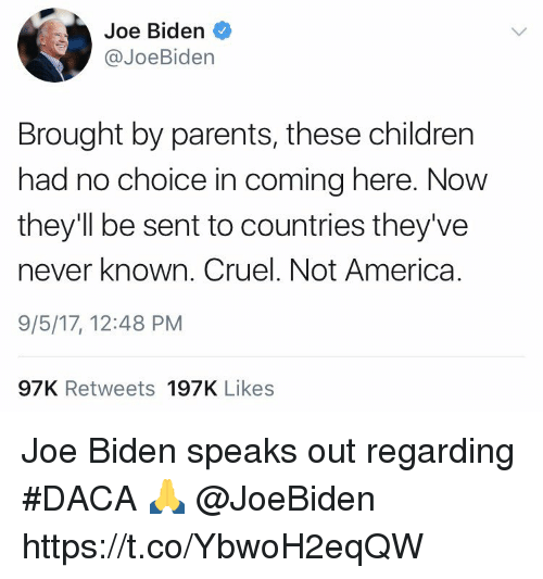 America, Children, and Joe Biden: Joe Biden  @JoeBiden  Brought by parents, these children  had no choice in coming here. Now  they'll be sent to countries they've  never known. Cruel. Not America.  9/5/17, 12:48 PM  97K Retweets 197K Likes Joe Biden speaks out regarding #DACA 🙏 @JoeBiden https://t.co/YbwoH2eqQW