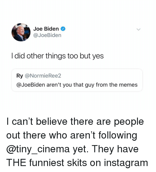 Instagram, Joe Biden, and Memes: Joe Biden  @JoeBiden  I did other things too but yes  Ry @NormieRee2  @JoeBiden aren't you that guy from the memes I can't believe there are people out there who aren't following @tiny_cinema yet. They have THE funniest skits on instagram