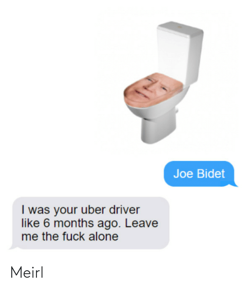 Being Alone, Uber, and Uber Driver: Joe Bidet  I was your uber driver  like 6 months ago. Leave  me the fuck alone Meirl