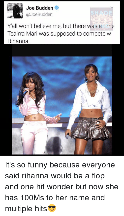 Funny, Joe Budden, and Memes: Joe Budden  @JoeBudden  Yall won't believe me, but there was a time  Teairra Mari was supposed to compete w  Rihanna It's so funny because everyone said rihanna would be a flop and one hit wonder but now she has 100Ms to her name and multiple hits😎