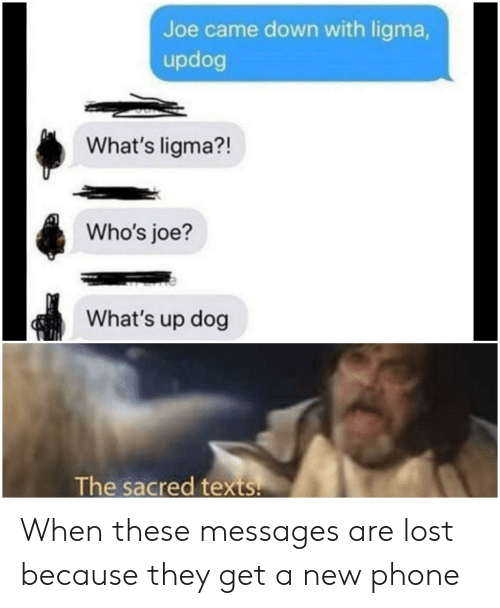 Joe Came Down With Ligma What S Ligma Who S Joe What S Up Dog The Sacred Texts When These Messages Are Lost Because They Get A New Phone Phone Meme On Me Me Originally just a simple joke. joe came down with ligma what s ligma