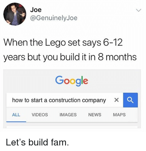 Fam, Funny, and Google: Joe  @GenuinelyJoe  When the Lego set says 6-12  years but you build it in 8 months  Google  how to start a construction company  ×  ALL VIDEOS IMAGES NEWS MAPS Let's build fam.