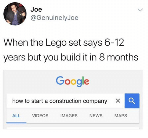 Dank, Google, and Lego: Joe  @GenuinelyJoe  When the Lego set says 6-12  years but you build it in 8 months  Google  how to start a construction company X  ALL VIDEOS IMAGES NEWS MAPS