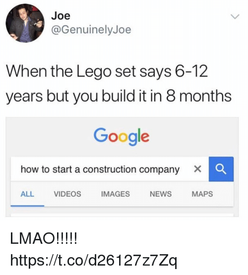 Funny, Google, and Lego: Joe  @GenuinelyJoe  When the Lego set says 6-12  years but you build it in 8 months  Google  how to start a construction company × 。  ALL VIDEOS IMAGES NEWS MAPS LMAO!!!!! https://t.co/d26127z7Zq