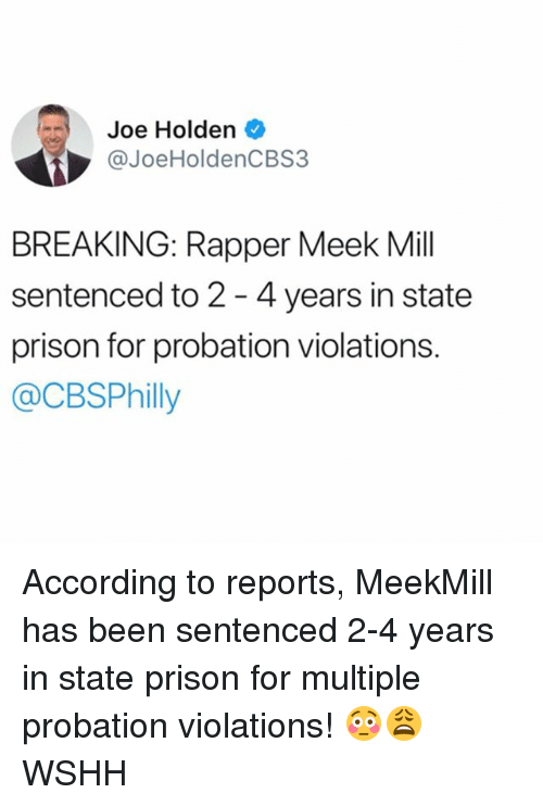 Memes, Wshh, and Prison: Joe Holden  JoeHoldenCBS3  BREAKING: Rapper Meek Mil  sentenced to 2 - 4 years in state  prison for probation violations.  @CBSPhilly According to reports, MeekMill has been sentenced 2-4 years in state prison for multiple probation violations! 😳😩 WSHH