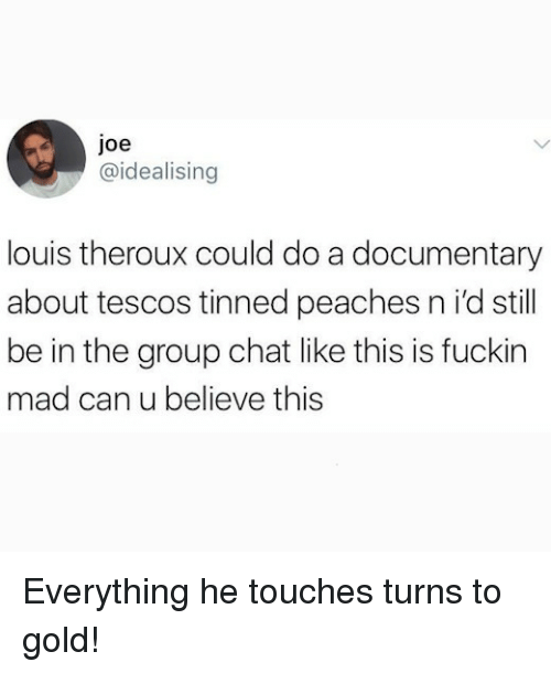 Group Chat, Memes, and Chat: joe  @idealising  louis theroux could do a documentary  about tescos tinned peaches n i'd still  be in the group chat like this is fuckin  mad can u believe this Everything he touches turns to gold!