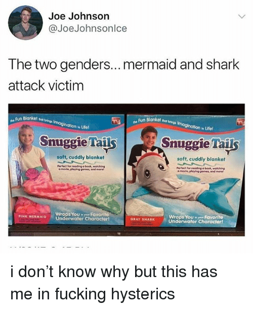 Fucking, Ironic, and Shark: Joe Johnson  @JoeJohnsonlce  The two genders... mermaid and shark  attack victim  nBlanket ta bvings Imagination w Lifel  Blanket s tings Imagination w Lifel  Snuggie Tails  Snuggie Tails  soft, cuddly blanket  soft, cuddly blanket  Pertect for reoding o book, wotching  a movie,  a movie, playing games, and more  playing gomes, and moret  Wraps YoU nyr Favorite  Underwater Characterl  Wraps You nFavorit  PINK MERMAI。 ' Underwater character!  GRAY SHARK i don't know why but this has me in fucking hysterics