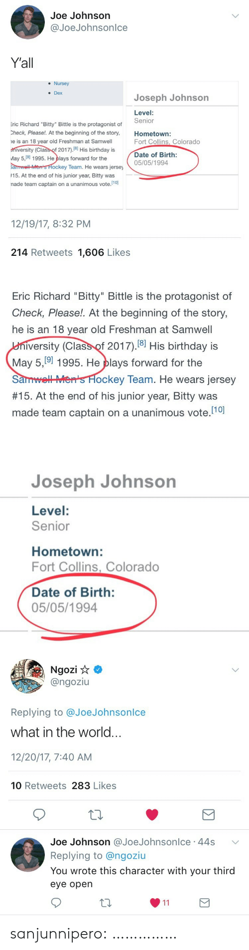 """Birthday, Hockey, and Target: Joe Johnson  @JoeJohnsonlce  Yall  . Nursey  Dex  Joseph Johnson  Level:  Senior  ric Richard """"Bitty"""" Bittle is the protagonist of  Check, Please!. At the beginning of the story,Hometown:  e is an 18 year old Freshman at Samwell  niversity (Class of 2017).18 His birthday is  May 5,9 1995. He plays forward for the  arwell Men's Hockey Team. He we  15. At the end of his junior year, Bitty was  nade team captain on a unanimous vote.10)  Fort Collins, Colorado  Date of Birth:  05/05/1994  ars jersey  12/19/17, 8:32 PM  214 Retweets 1,606 Likes   Eric Richard """"Bitty"""" Bittle is the protagonist of  Check, Please!. At the beginning of the story,  he is an 18 year old Freshman at Samwell  iversity (Class of 2017).18] His birthday is  May 5, 9] 1995. He plays forward for the  SanmLHS H  #15. At the end of his junior year, Bitty was  made team captain on a unanimous vote.10  ockey Team. He wears jersey   Joseph Johnson  Level:  Senior  Hometown:  Fort Collins, Colorado  Date of Birth:  05/05/1994   Ngozi  @ngoziu  Replying to @JoeJohnsonlce  what in the world.  12/20/17, 7:40 AM  10 Retweets 283 Likes  Joe Johnson @JoeJohnsonlce 44s  Replying to @ngoziu  You wrote this character with your third  eye opern sanjunnipero: ……………"""